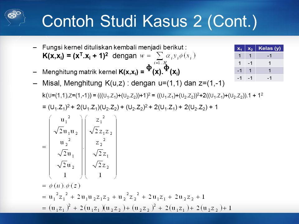 Contoh Studi Kasus 2 (Cont.) –Fungsi kernel dituliskan kembali menjadi berikut : K(x,x i ) = (x T.x i + 1) 2 dengan –Menghitung matrik kernel K(x,x i