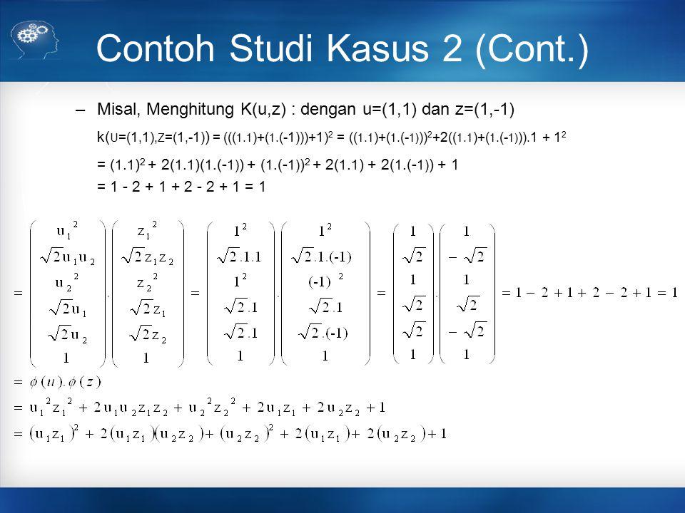 Contoh Studi Kasus 2 (Cont.) –Misal, Menghitung K(u,z) : dengan u=(1,1) dan z=(1,-1) k( U =(1,1), Z =(1,-1) ) = ((( 1. 1 )+( 1.(-1)))+1) 2 = (( 1. 1 )