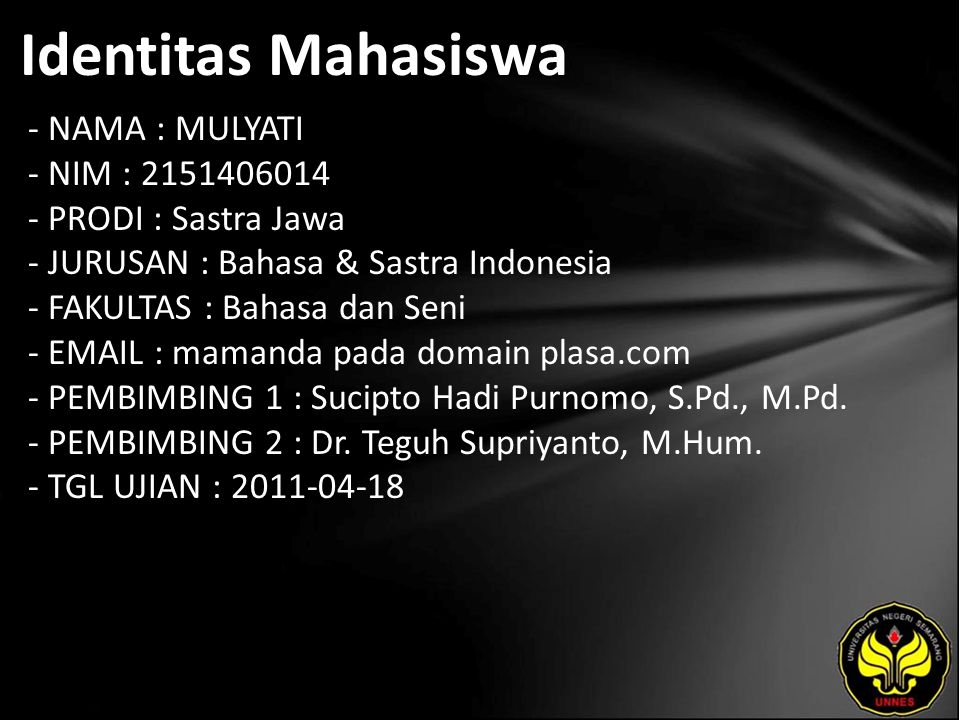 Identitas Mahasiswa - NAMA : MULYATI - NIM : 2151406014 - PRODI : Sastra Jawa - JURUSAN : Bahasa & Sastra Indonesia - FAKULTAS : Bahasa dan Seni - EMAIL : mamanda pada domain plasa.com - PEMBIMBING 1 : Sucipto Hadi Purnomo, S.Pd., M.Pd.