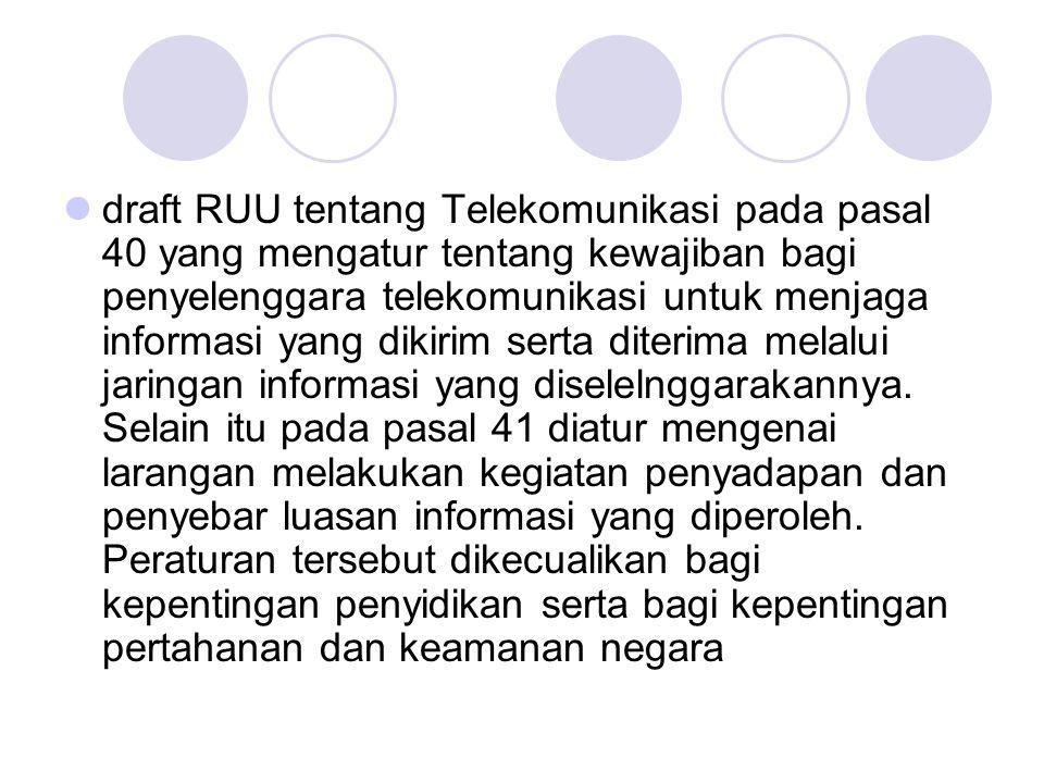 draft RUU tentang Telekomunikasi pada pasal 40 yang mengatur tentang kewajiban bagi penyelenggara telekomunikasi untuk menjaga informasi yang dikirim serta diterima melalui jaringan informasi yang diselelnggarakannya.