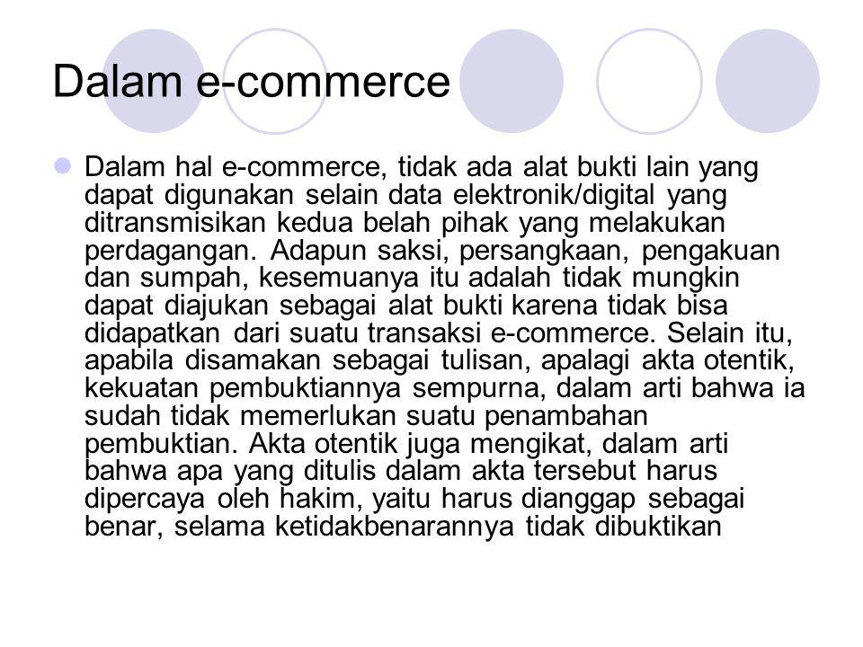 Dalam e-commerce Dalam hal e-commerce, tidak ada alat bukti lain yang dapat digunakan selain data elektronik/digital yang ditransmisikan kedua belah pihak yang melakukan perdagangan.
