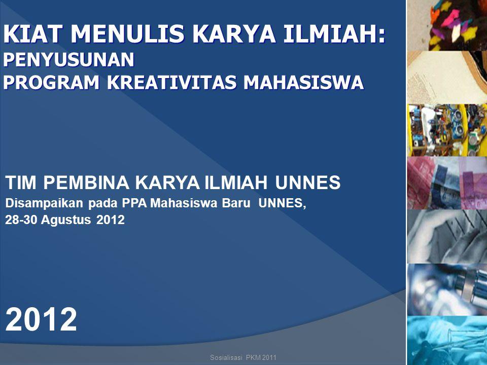 Sosialisasi PKM 20111 KIAT MENULIS KARYA ILMIAH: PENYUSUNAN PROGRAM KREATIVITAS MAHASISWA TIM PEMBINA KARYA ILMIAH UNNES Disampaikan pada PPA Mahasiswa Baru UNNES, 28-30 Agustus 2012 2012