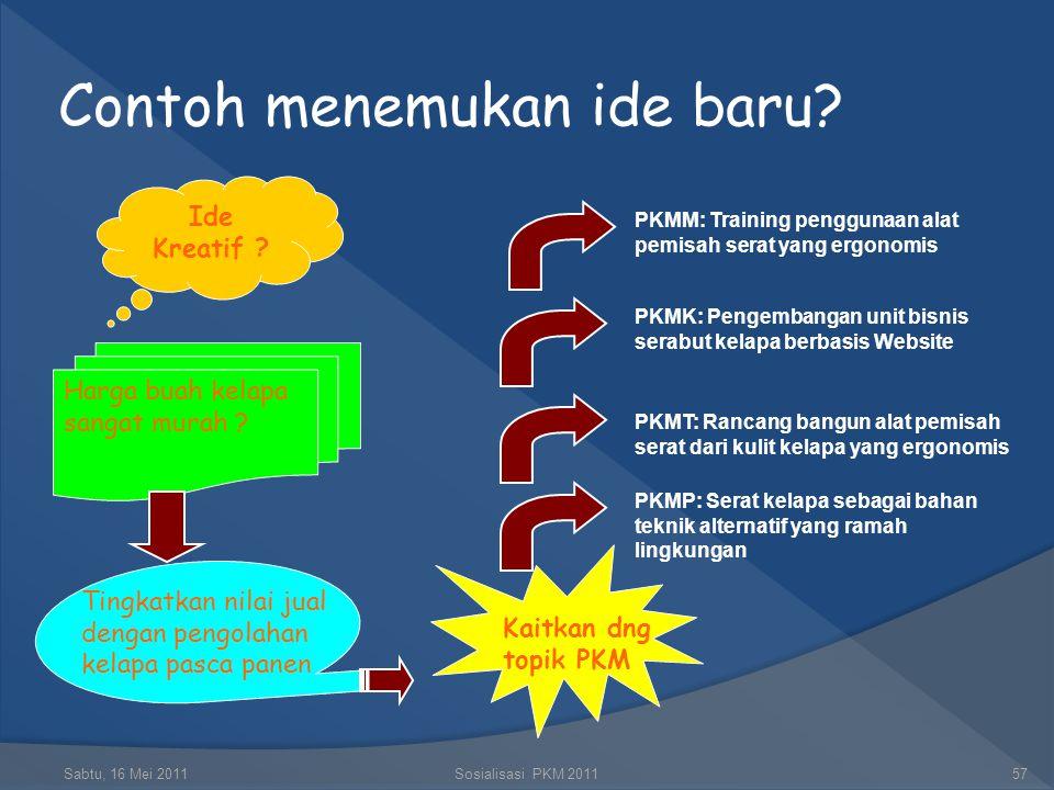 Contoh menemukan ide baru? Sabtu, 16 Mei 2011Sosialisasi PKM 201156 Ide Kreatif ? Lihat Masalah riel di masyarakat? Atasi masalah dengan memanfaatkan