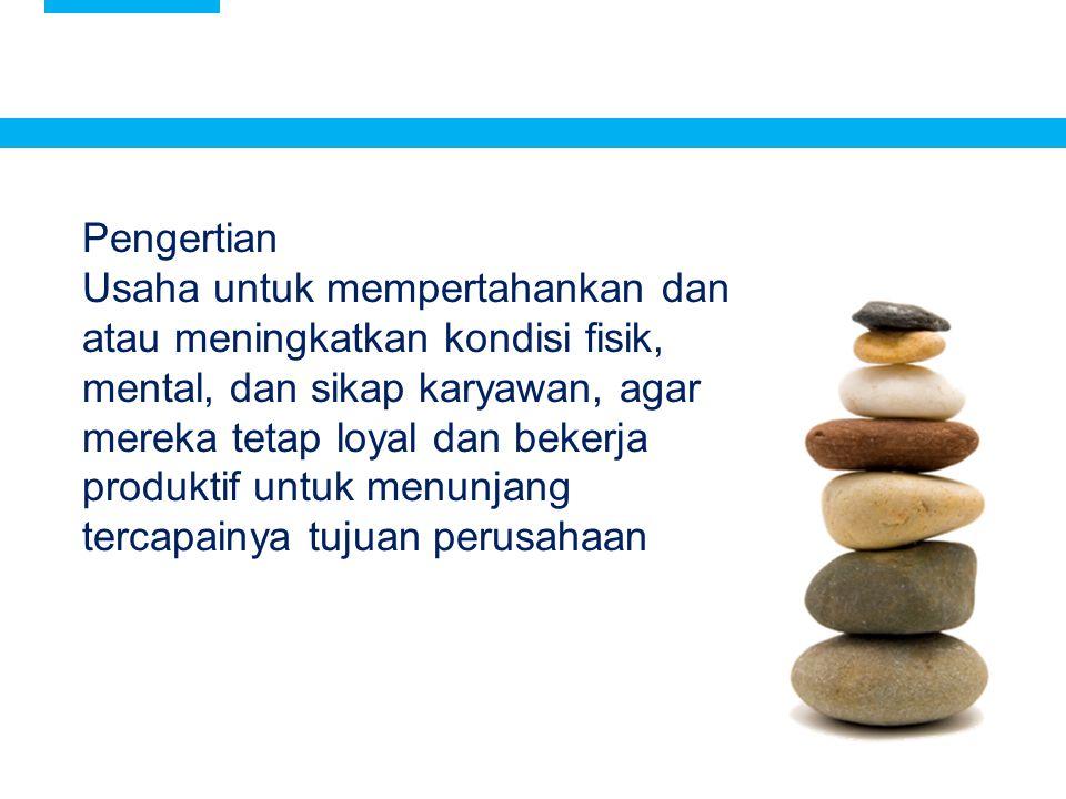 3 Pengertian Usaha untuk mempertahankan dan atau meningkatkan kondisi fisik, mental, dan sikap karyawan, agar mereka tetap loyal dan bekerja produktif