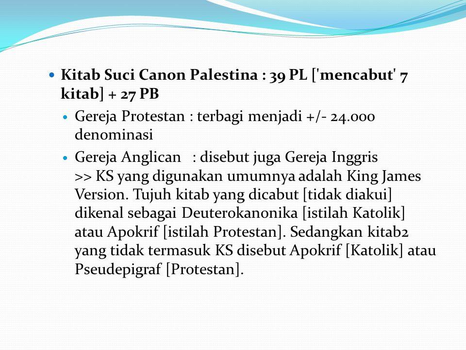 Kitab Suci Canon Palestina : 39 PL [ mencabut 7 kitab] + 27 PB Gereja Protestan : terbagi menjadi +/- 24.000 denominasi Gereja Anglican : disebut juga Gereja Inggris >> KS yang digunakan umumnya adalah King James Version.