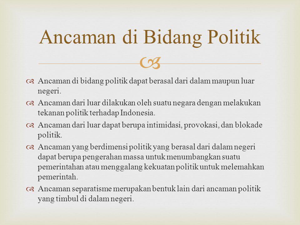   Ancaman di bidang politik dapat berasal dari dalam maupun luar negeri.  Ancaman dari luar dilakukan oleh suatu negara dengan melakukan tekanan po