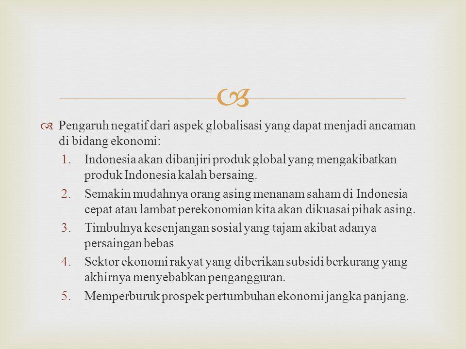   Pengaruh negatif dari aspek globalisasi yang dapat menjadi ancaman di bidang ekonomi: 1.Indonesia akan dibanjiri produk global yang mengakibatkan produk Indonesia kalah bersaing.