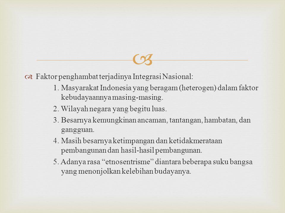   Faktor penghambat terjadinya Integrasi Nasional: 1. Masyarakat Indonesia yang beragam (heterogen) dalam faktor kebudayaannya masing-masing. 2. Wil