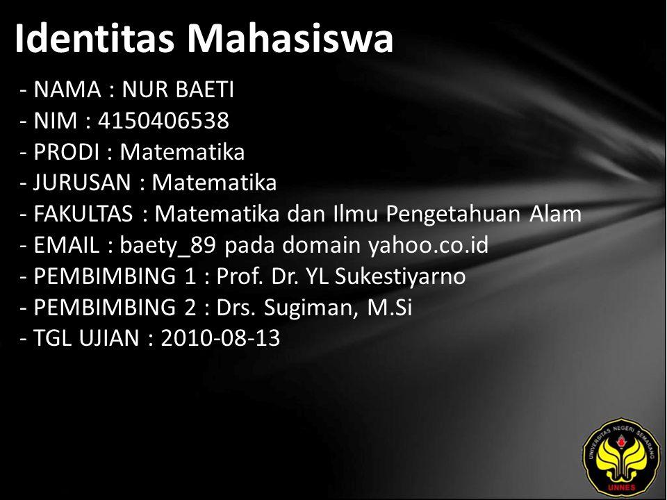 Identitas Mahasiswa - NAMA : NUR BAETI - NIM : 4150406538 - PRODI : Matematika - JURUSAN : Matematika - FAKULTAS : Matematika dan Ilmu Pengetahuan Alam - EMAIL : baety_89 pada domain yahoo.co.id - PEMBIMBING 1 : Prof.