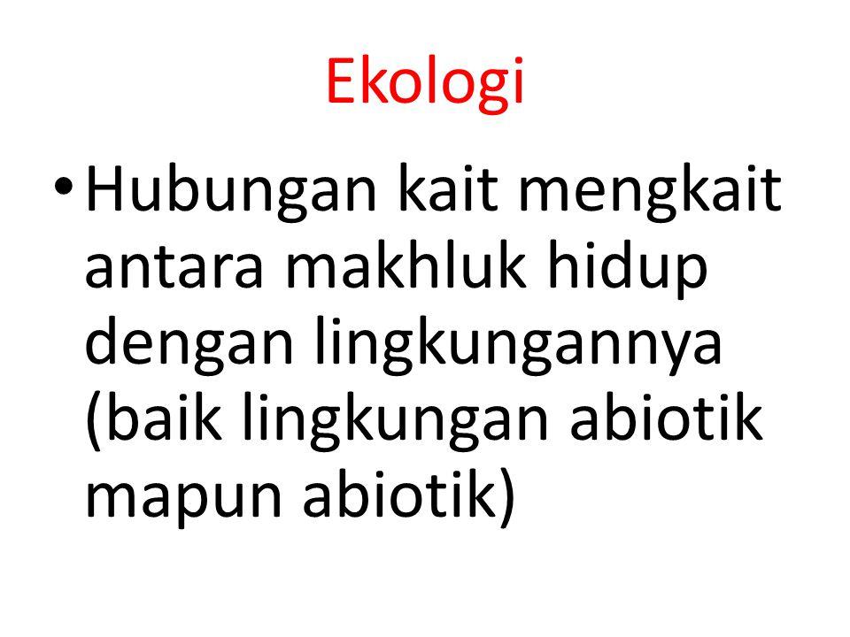 Ekologi Hubungan kait mengkait antara makhluk hidup dengan lingkungannya (baik lingkungan abiotik mapun abiotik)