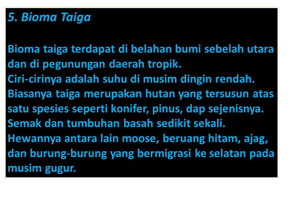 5. Bioma Taiga Bioma taiga terdapat di belahan bumi sebelah utara dan di pegunungan daerah tropik. Ciri-cirinya adalah suhu di musim dingin rendah. Bi