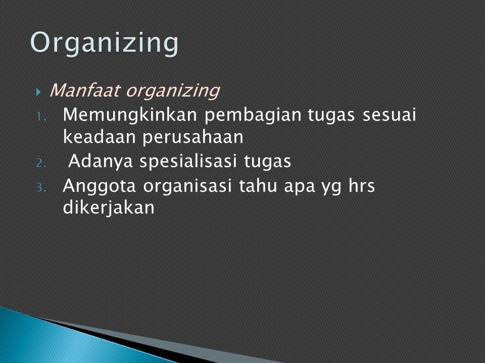  Manfaat organizing 1. Memungkinkan pembagian tugas sesuai keadaan perusahaan 2. Adanya spesialisasi tugas 3. Anggota organisasi tahu apa yg hrs dike