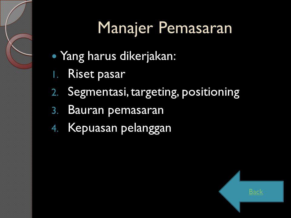 Manajer Pemasaran Yang harus dikerjakan: 1. Riset pasar 2. Segmentasi, targeting, positioning 3. Bauran pemasaran 4. Kepuasan pelanggan Back