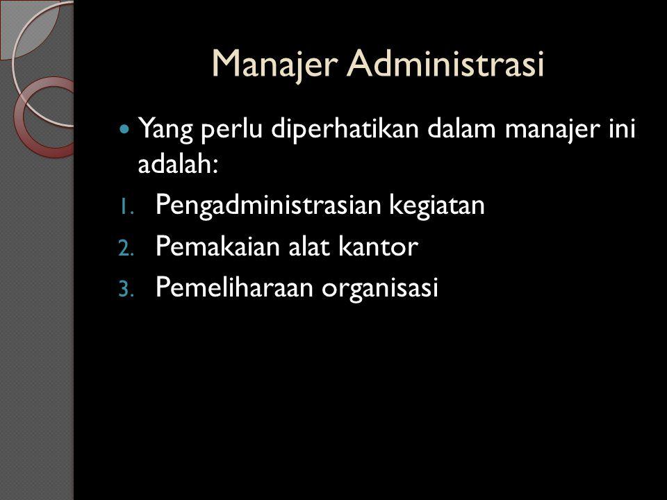 Manajer Administrasi Yang perlu diperhatikan dalam manajer ini adalah: 1. Pengadministrasian kegiatan 2. Pemakaian alat kantor 3. Pemeliharaan organis