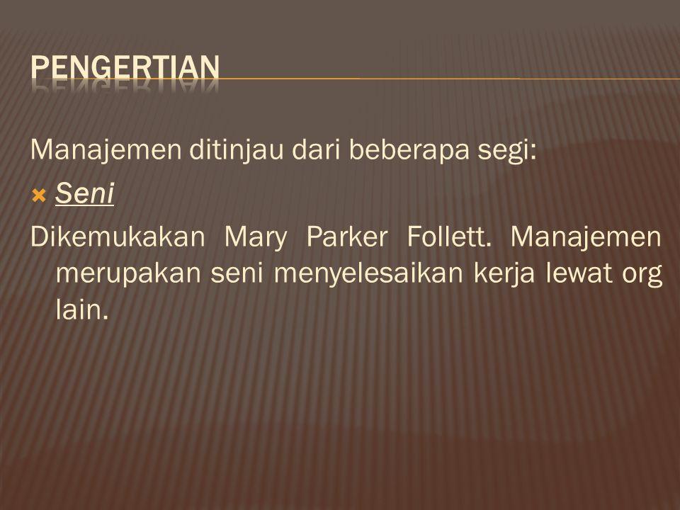 Manajemen ditinjau dari beberapa segi:  Seni Dikemukakan Mary Parker Follett. Manajemen merupakan seni menyelesaikan kerja lewat org lain.