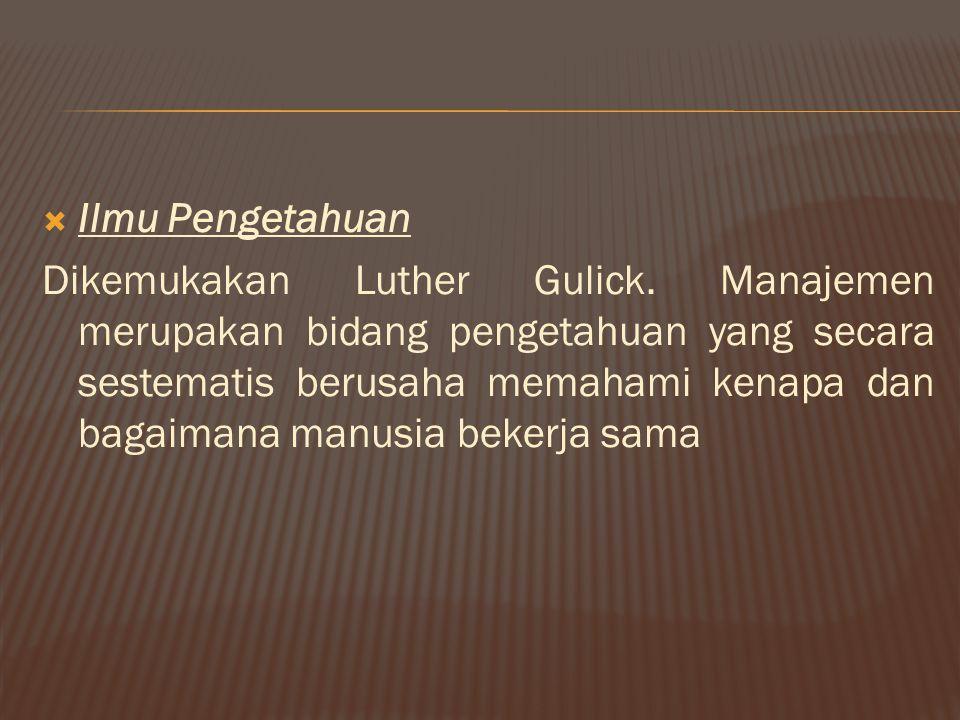  Ilmu Pengetahuan Dikemukakan Luther Gulick. Manajemen merupakan bidang pengetahuan yang secara sestematis berusaha memahami kenapa dan bagaimana man