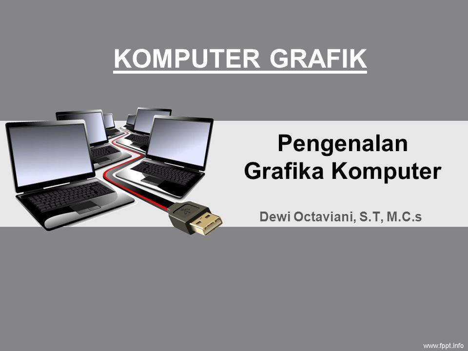 Pengenalan Grafika Komputer Dewi Octaviani, S.T, M.C.s KOMPUTER GRAFIK
