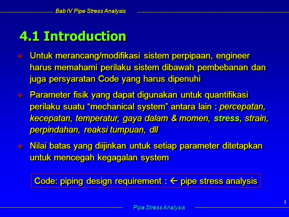 Bab IV Pipe Stress Analysis Pipe Stress Analysis 2 4.1 Introduction  Untuk merancang/modifikasi sistem perpipaan, engineer harus memahami perilaku sistem dibawah pembebanan dan juga persyaratan Code yang harus dipenuhi  Parameter fisik yang dapat digunakan untuk quantifikasi perilaku suatu mechanical system antara lain : percepatan, kecepatan, temperatur, gaya dalam & momen, stress, strain, perpindahan, reaksi tumpuan, dll  Nilai batas yang diijinkan untuk setiap parameter ditetapkan untuk mencegah kegagalan system  Untuk merancang/modifikasi sistem perpipaan, engineer harus memahami perilaku sistem dibawah pembebanan dan juga persyaratan Code yang harus dipenuhi  Parameter fisik yang dapat digunakan untuk quantifikasi perilaku suatu mechanical system antara lain : percepatan, kecepatan, temperatur, gaya dalam & momen, stress, strain, perpindahan, reaksi tumpuan, dll  Nilai batas yang diijinkan untuk setiap parameter ditetapkan untuk mencegah kegagalan system Code: piping design requirement :  pipe stress analysis