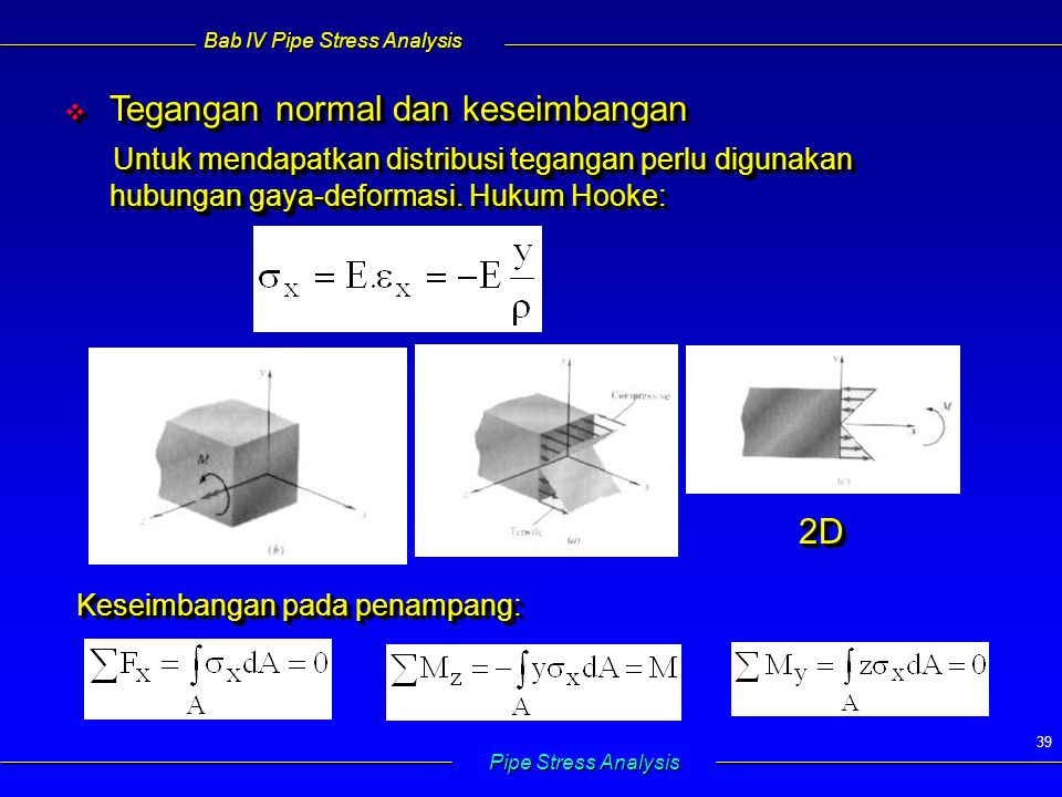 Bab IV Pipe Stress Analysis Pipe Stress Analysis 39  Tegangan normal dan keseimbangan  Tegangan normal dan keseimbangan Untuk mendapatkan distribusi tegangan perlu digunakan hubungan gaya-deformasi.