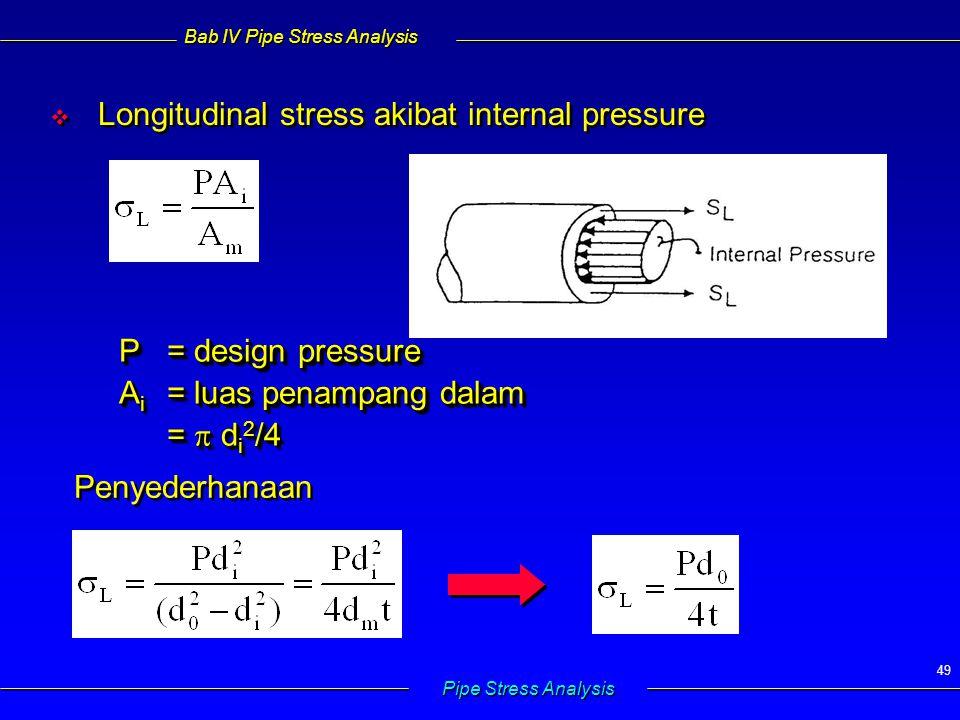 Bab IV Pipe Stress Analysis Pipe Stress Analysis 49   Longitudinal stress akibat internal pressure P= design pressure A i = luas penampang dalam = 