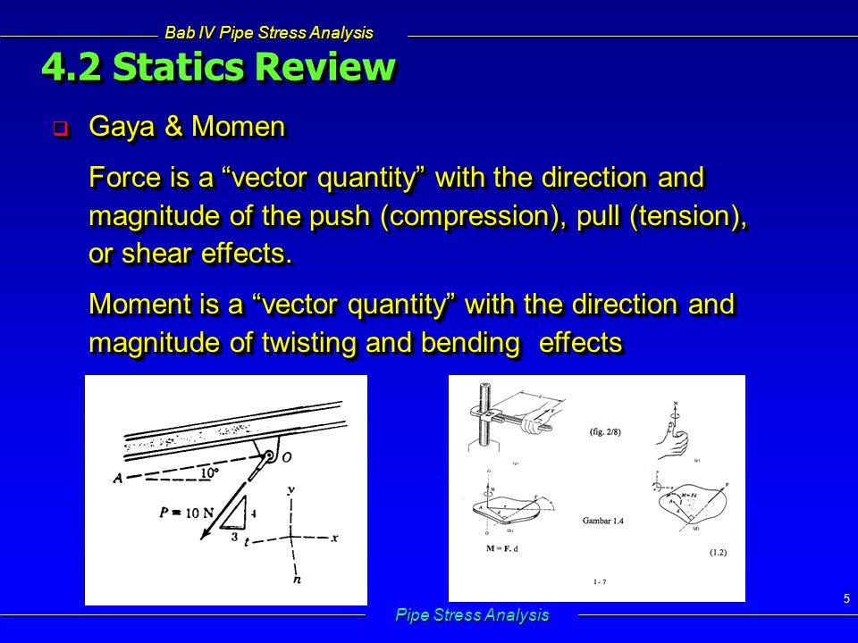 Bab IV Pipe Stress Analysis Pipe Stress Analysis 46 4.5.1 Longitudinal Stress Tegangan yang bekerja dalam arah axial yang sejajar dengan sumbu pipa 4.5.1 Longitudinal Stress Tegangan yang bekerja dalam arah axial yang sejajar dengan sumbu pipa   Akibat gaya dalam F AX  L = longitudinal stress A m = luas penampang pipa =  (d o 2 – d i 2 )/4 =  d m t  L = longitudinal stress A m = luas penampang pipa =  (d o 2 – d i 2 )/4 =  d m t d 0 = diameter luar d i = diameter dalam d m = diameter rata-rata d 0 = diameter luar d i = diameter dalam d m = diameter rata-rata F AX