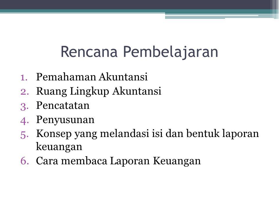 Rencana Pembelajaran 1.Pemahaman Akuntansi 2.Ruang Lingkup Akuntansi 3.Pencatatan 4.Penyusunan 5.Konsep yang melandasi isi dan bentuk laporan keuangan
