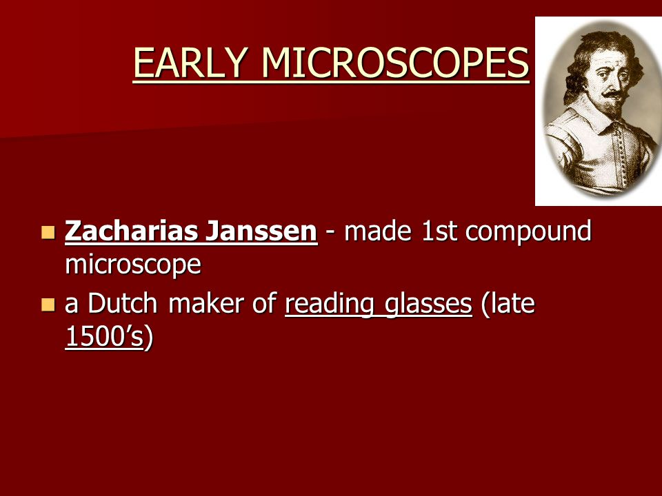EARLY MICROSCOPES Zacharias Janssen - made 1st compound microscope Zacharias Janssen - made 1st compound microscope a Dutch maker of reading glasses (