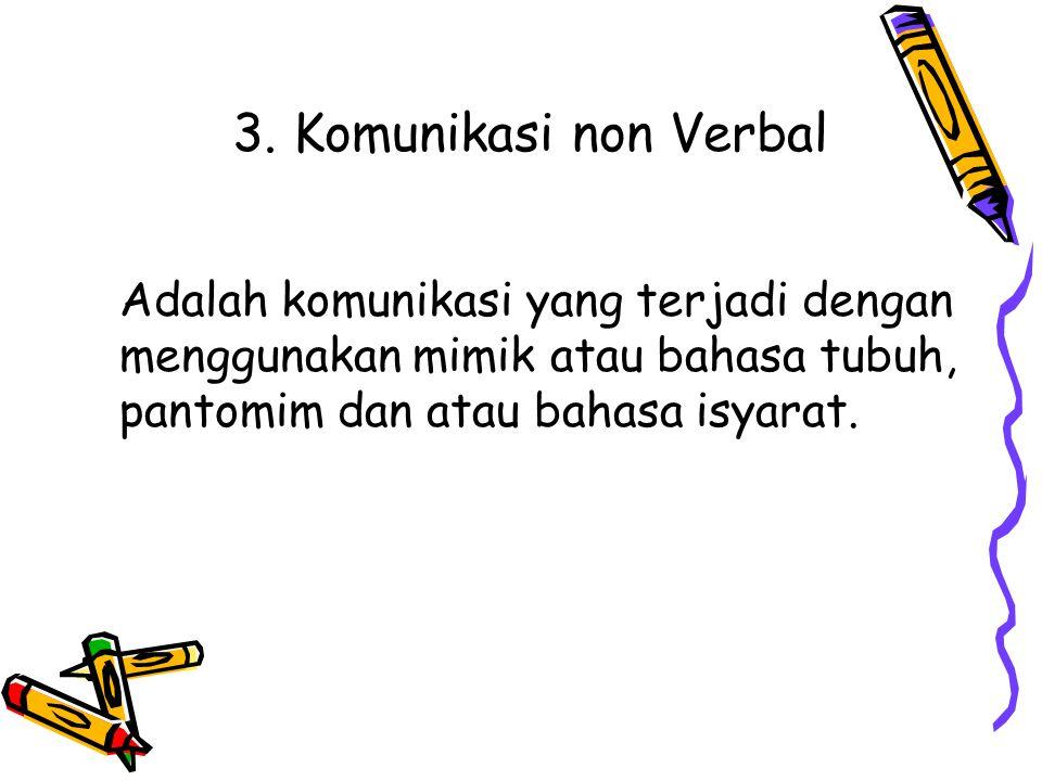 3. Komunikasi non Verbal Adalah komunikasi yang terjadi dengan menggunakan mimik atau bahasa tubuh, pantomim dan atau bahasa isyarat.
