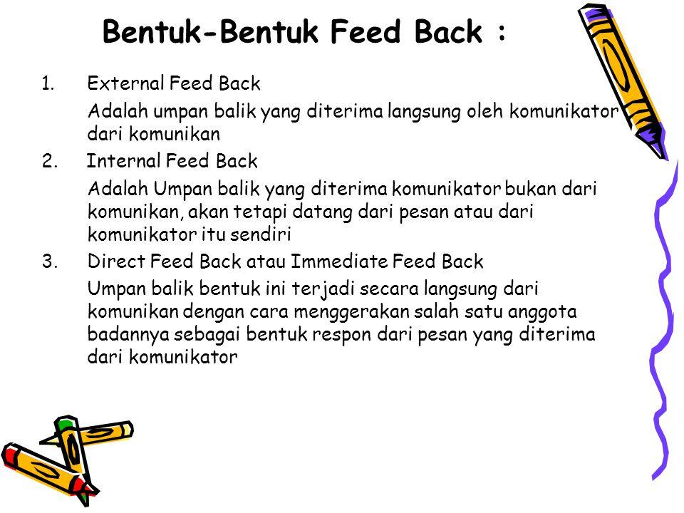 Bentuk-Bentuk Feed Back : 1.External Feed Back Adalah umpan balik yang diterima langsung oleh komunikator dari komunikan 2.
