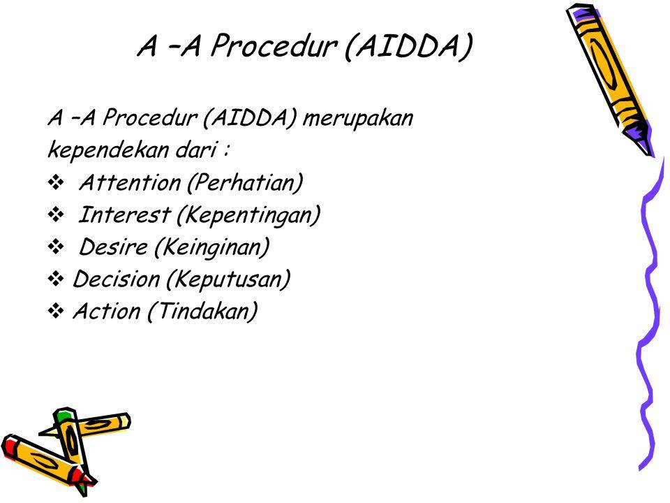 A –A Procedur (AIDDA) A –A Procedur (AIDDA) merupakan kependekan dari :  Attention (Perhatian)  Interest (Kepentingan)  Desire (Keinginan)  Decision (Keputusan)  Action (Tindakan)