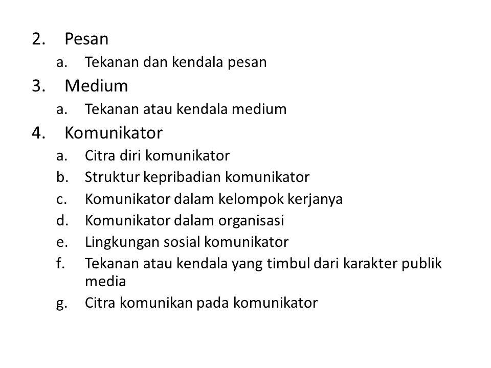 2.Pesan a.Tekanan dan kendala pesan 3.Medium a.Tekanan atau kendala medium 4.Komunikator a.Citra diri komunikator b.Struktur kepribadian komunikator c