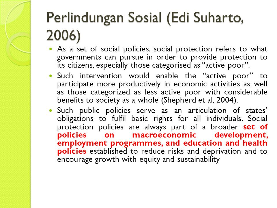 Perlindungan Sosial (Edi Suharto, 2006) As a set of social policies, social protection refers to what governments can pursue in order to provide protection to its citizens, especially those categorised as active poor .