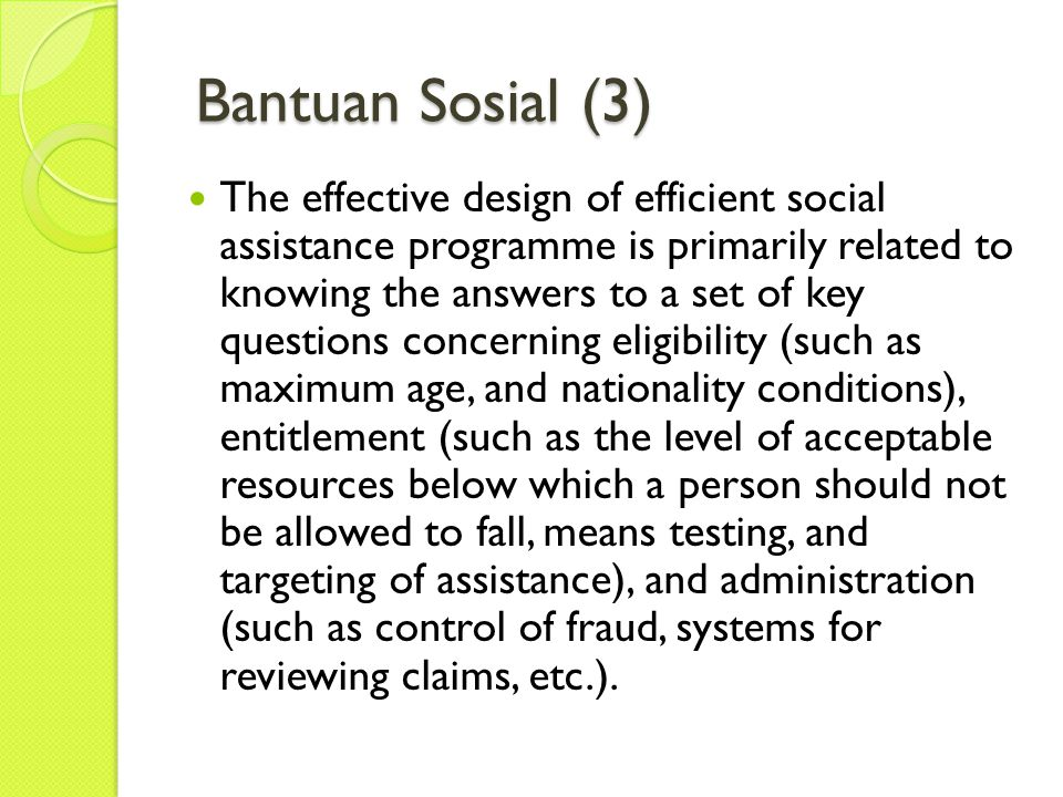 Bantuan Sosial (3) Bantuan Sosial (3) The effective design of efficient social assistance programme is primarily related to knowing the answers to a set of key questions concerning eligibility (such as maximum age, and nationality conditions), entitlement (such as the level of acceptable resources below which a person should not be allowed to fall, means testing, and targeting of assistance), and administration (such as control of fraud, systems for reviewing claims, etc.).