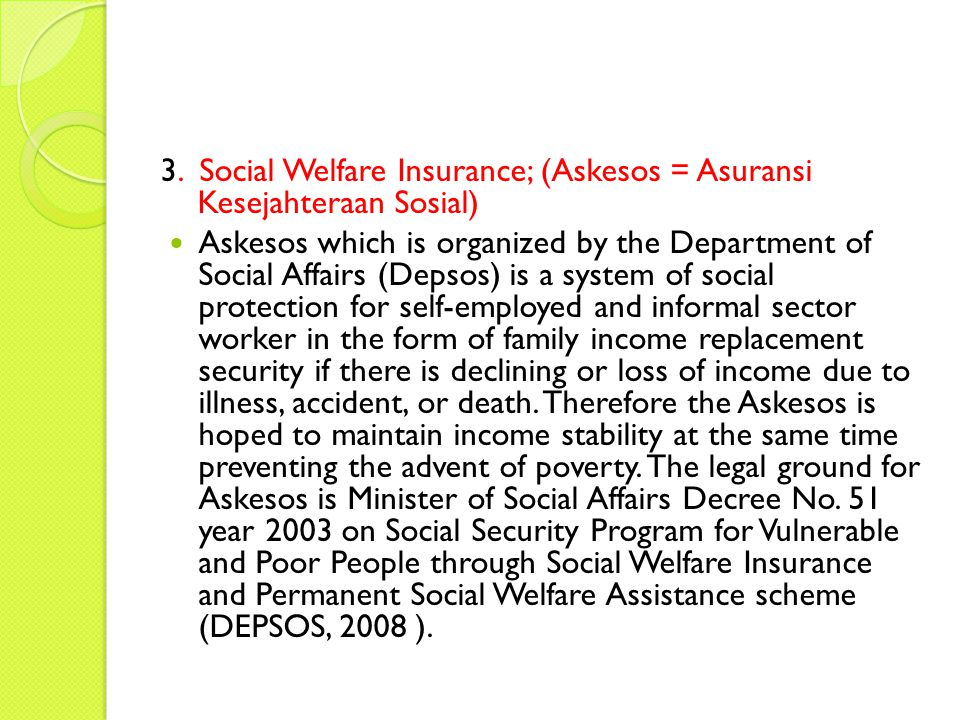 3. Social Welfare Insurance; (Askesos = Asuransi Kesejahteraan Sosial) Askesos which is organized by the Department of Social Affairs (Depsos) is a sy