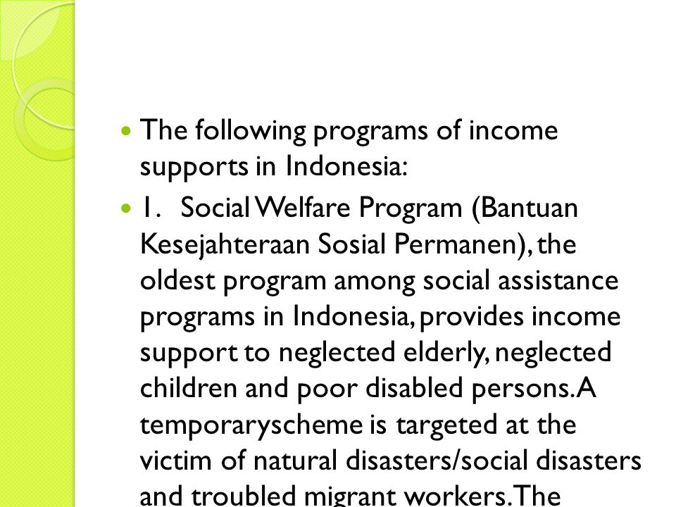 The following programs of income supports in Indonesia: 1.Social Welfare Program (Bantuan Kesejahteraan Sosial Permanen), the oldest program among social assistance programs in Indonesia, provides income support to neglected elderly, neglected children and poor disabled persons.