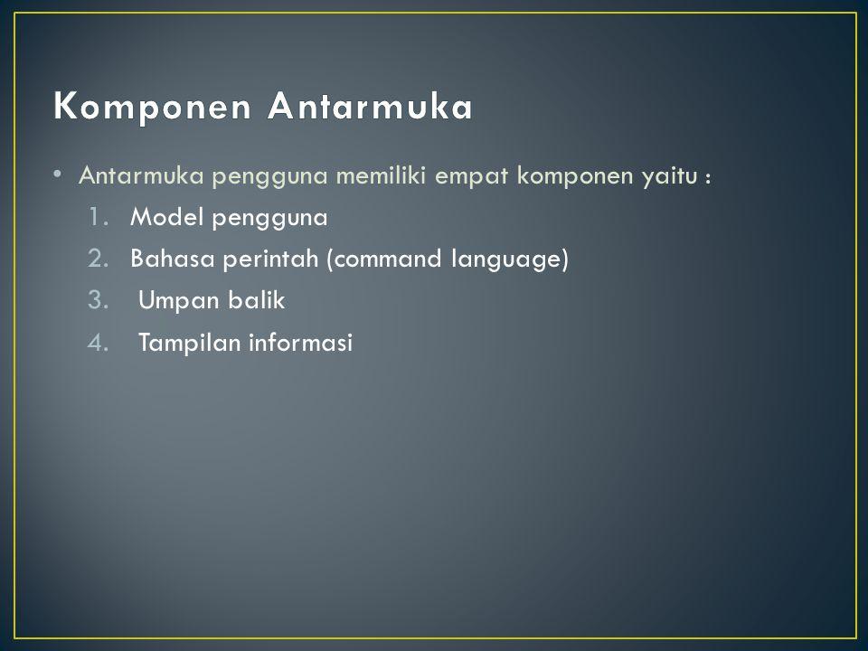 Antarmuka pengguna memiliki empat komponen yaitu : 1.Model pengguna 2.Bahasa perintah (command language) 3.