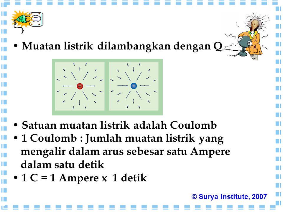 Muatan listrik dilambangkan dengan Q Satuan muatan listrik adalah Coulomb 1 Coulomb : Jumlah muatan listrik yang mengalir dalam arus sebesar satu Ampere dalam satu detik 1 C = 1 Ampere x 1 detik © Surya Institute, 2007