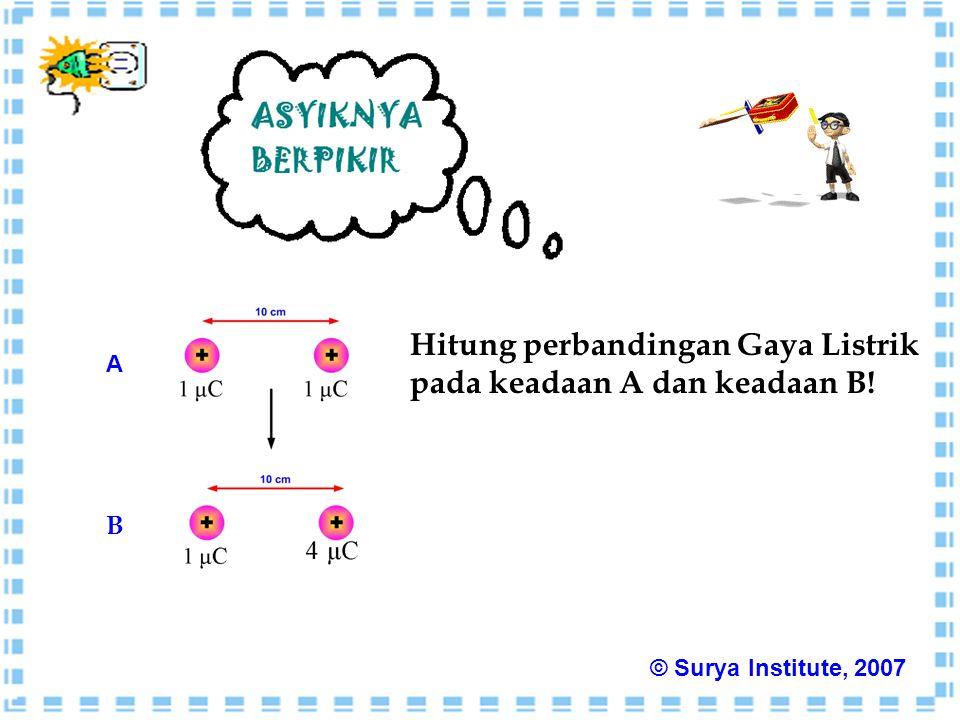 Hitung perbandingan Gaya Listrik pada keadaan A dan keadaan B! A B © Surya Institute, 2007