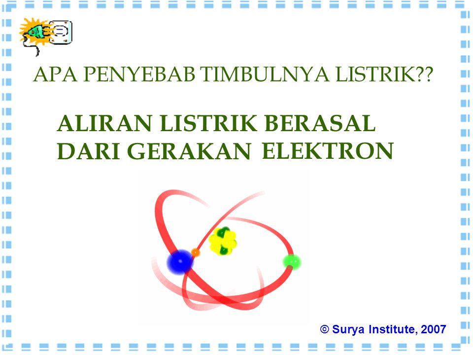 APA PENYEBAB TIMBULNYA LISTRIK?? ALIRAN LISTRIK BERASAL DARI GERAKAN ELEKTRON © Surya Institute, 2007