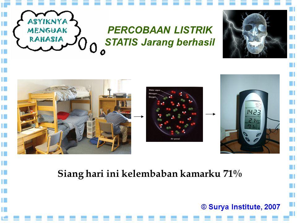 PERCOBAAN LISTRIK STATIS Jarang berhasil Siang hari ini kelembaban kamarku 71% © Surya Institute, 2007