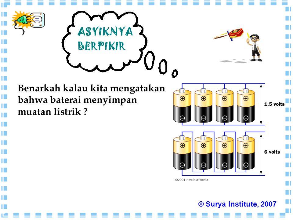 Benarkah kalau kita mengatakan bahwa baterai menyimpan muatan listrik ? © Surya Institute, 2007