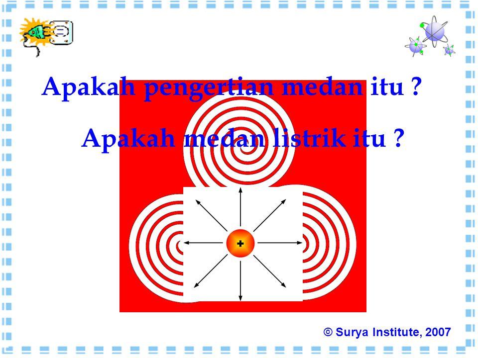 Apakah pengertian medan itu ? Apakah medan listrik itu ? © Surya Institute, 2007