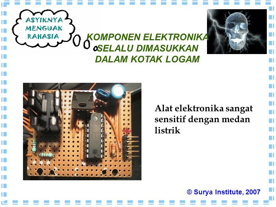 KOMPONEN ELEKTRONIKA SELALU DIMASUKKAN DALAM KOTAK LOGAM Alat elektronika sangat sensitif dengan medan listrik © Surya Institute, 2007