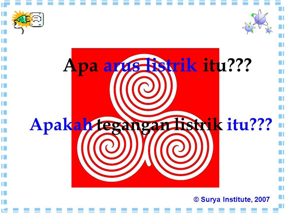 Apa arus listrik itu??? Apakah tegangan listrik itu??? © Surya Institute, 2007