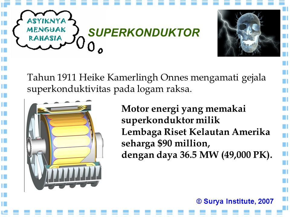 SUPERKONDUKTOR Tahun 1911 Heike Kamerlingh Onnes mengamati gejala superkonduktivitas pada logam raksa. Motor energi yang memakai superkonduktor milik