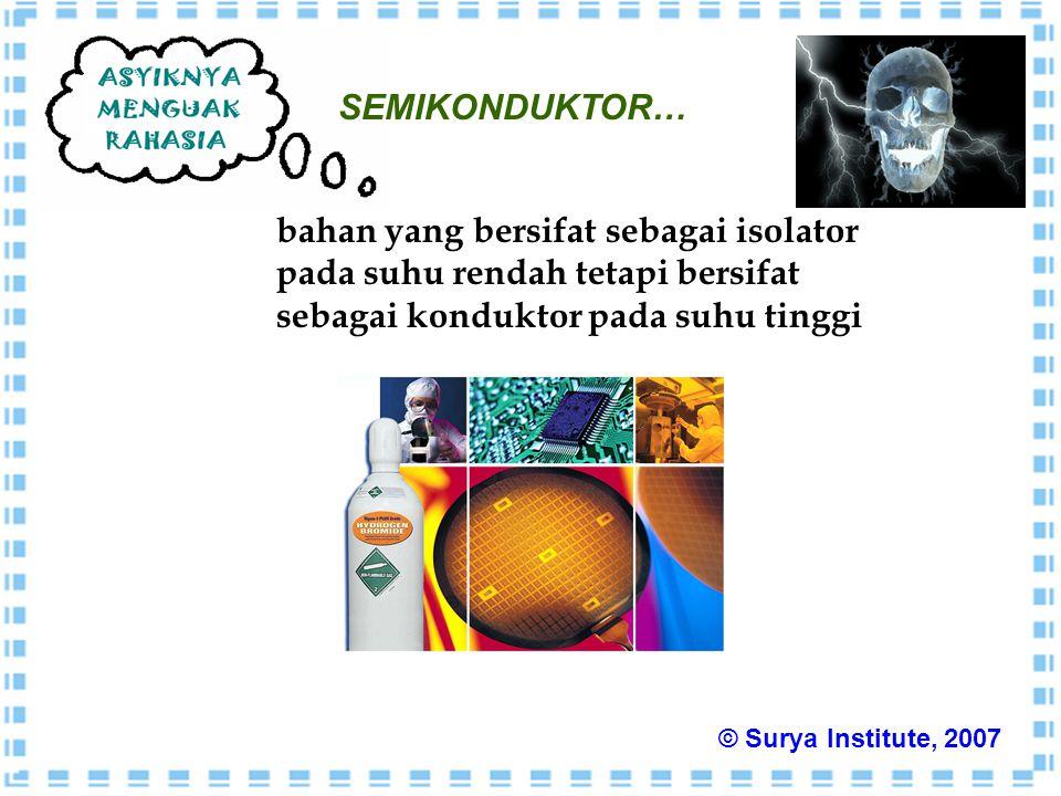 SEMIKONDUKTOR… bahan yang bersifat sebagai isolator pada suhu rendah tetapi bersifat sebagai konduktor pada suhu tinggi © Surya Institute, 2007