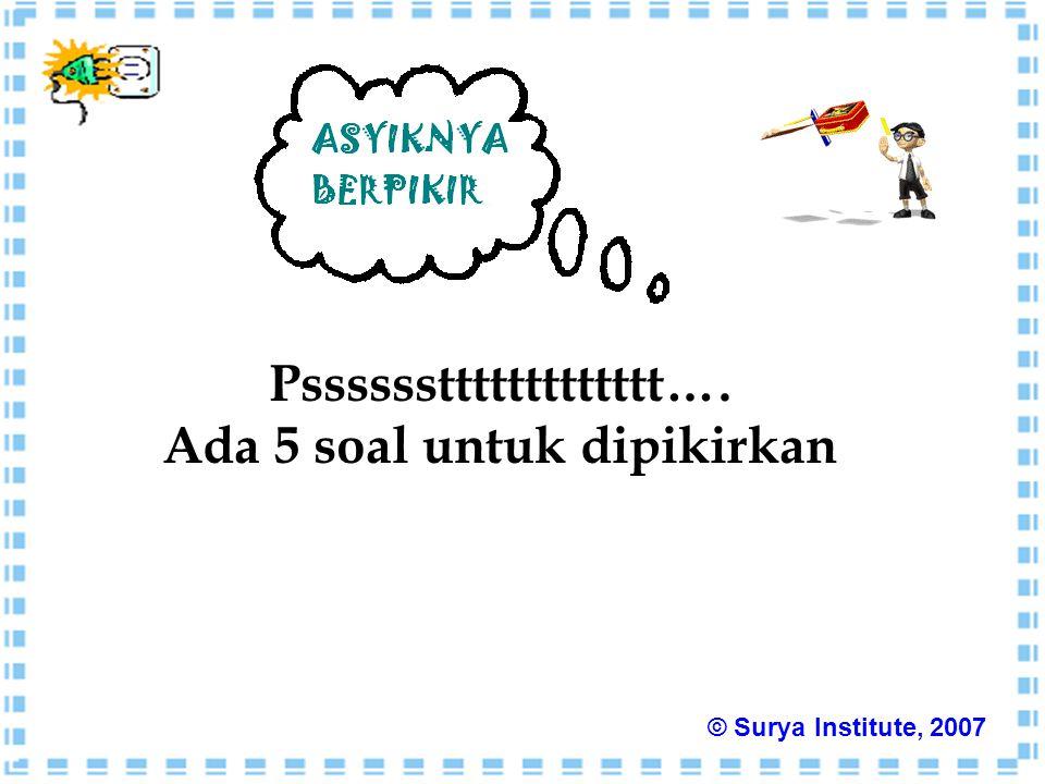 Pssssssttttttttttttt…. Ada 5 soal untuk dipikirkan © Surya Institute, 2007