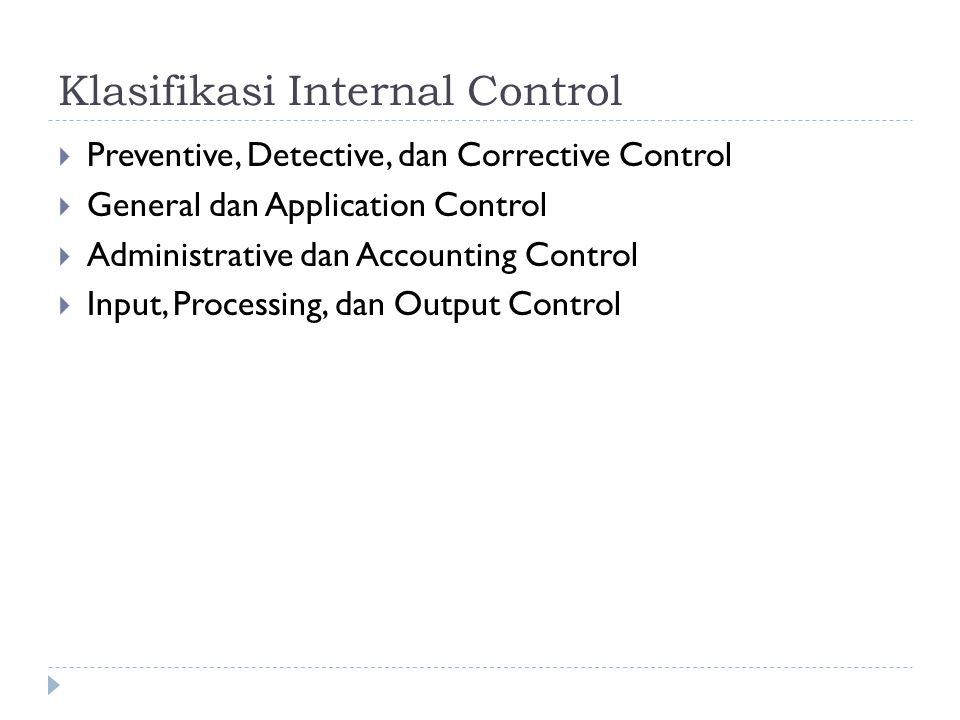 Klasifikasi Internal Control  Preventive, Detective, dan Corrective Control  General dan Application Control  Administrative dan Accounting Control  Input, Processing, dan Output Control