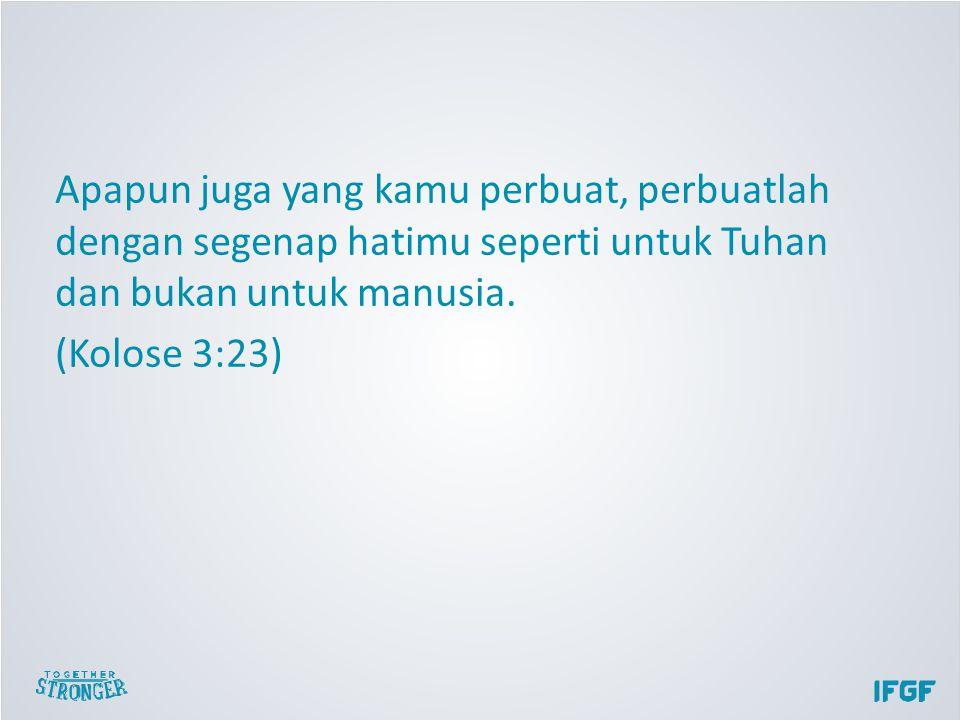 Apapun juga yang kamu perbuat, perbuatlah dengan segenap hatimu seperti untuk Tuhan dan bukan untuk manusia.