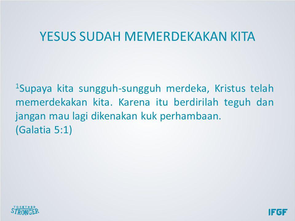 1 Supaya kita sungguh-sungguh merdeka, Kristus telah memerdekakan kita.
